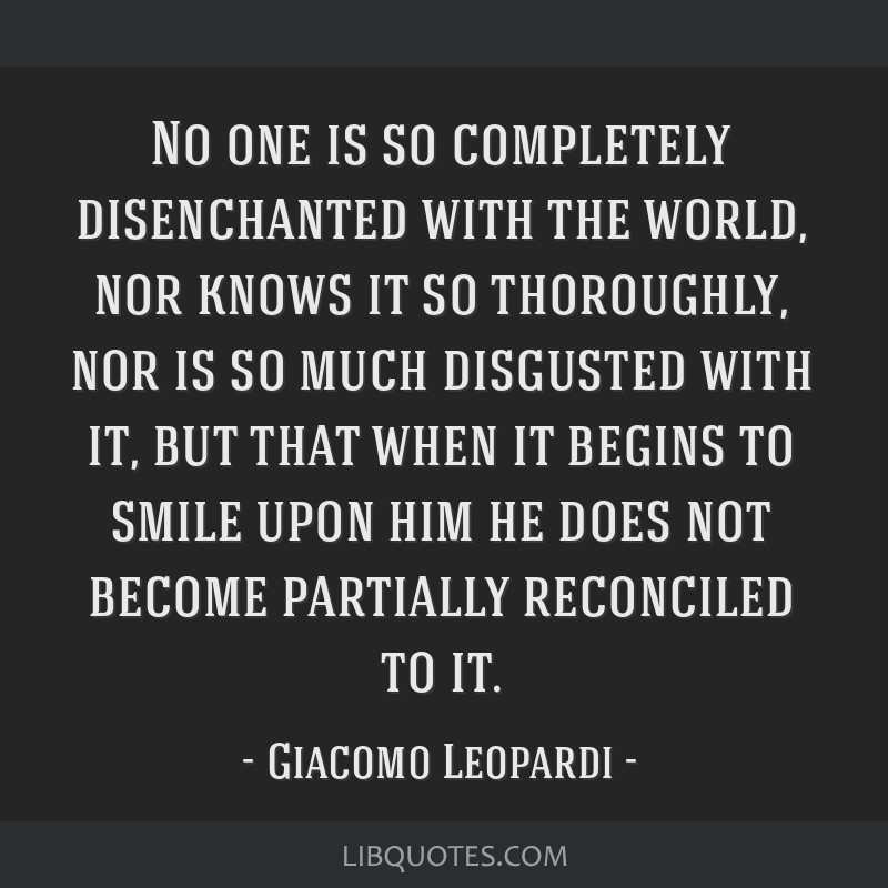 No one is so completely disenchanted with the world, nor knows it so thoroughly, nor is so much disgusted with it, but that when it begins to smile...