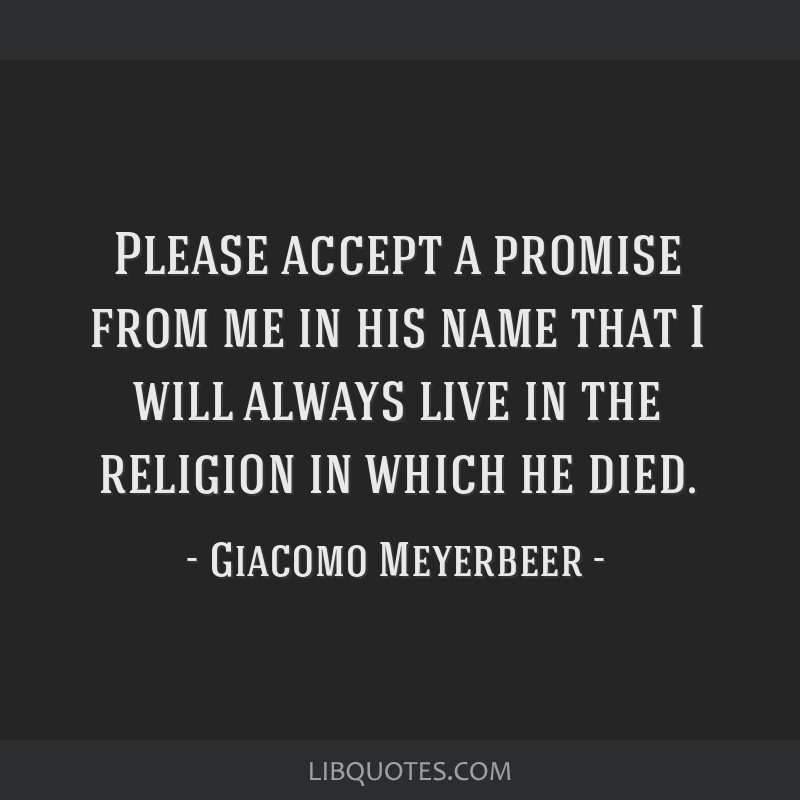 Please accept a promise from me in his name that I will always live in the religion in which he died.