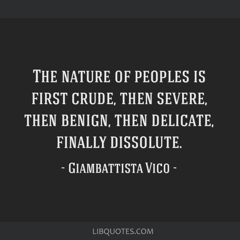 The nature of peoples is first crude, then severe, then benign, then delicate, finally dissolute.