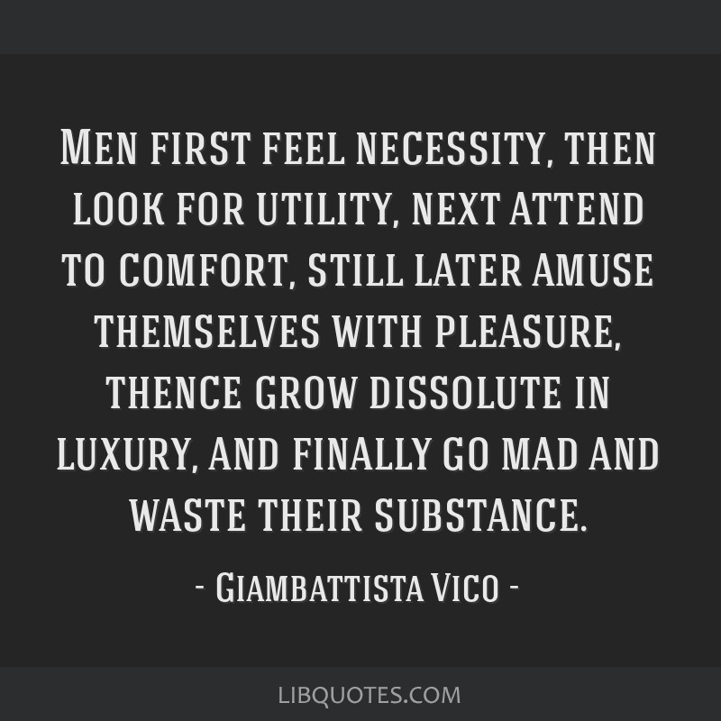 Men first feel necessity, then look for utility, next attend to comfort, still later amuse themselves with pleasure, thence grow dissolute in luxury, ...