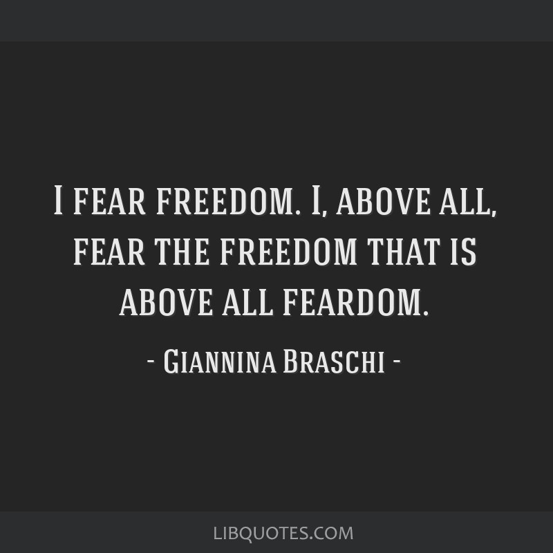 I fear freedom. I, above all, fear the freedom that is above all feardom.