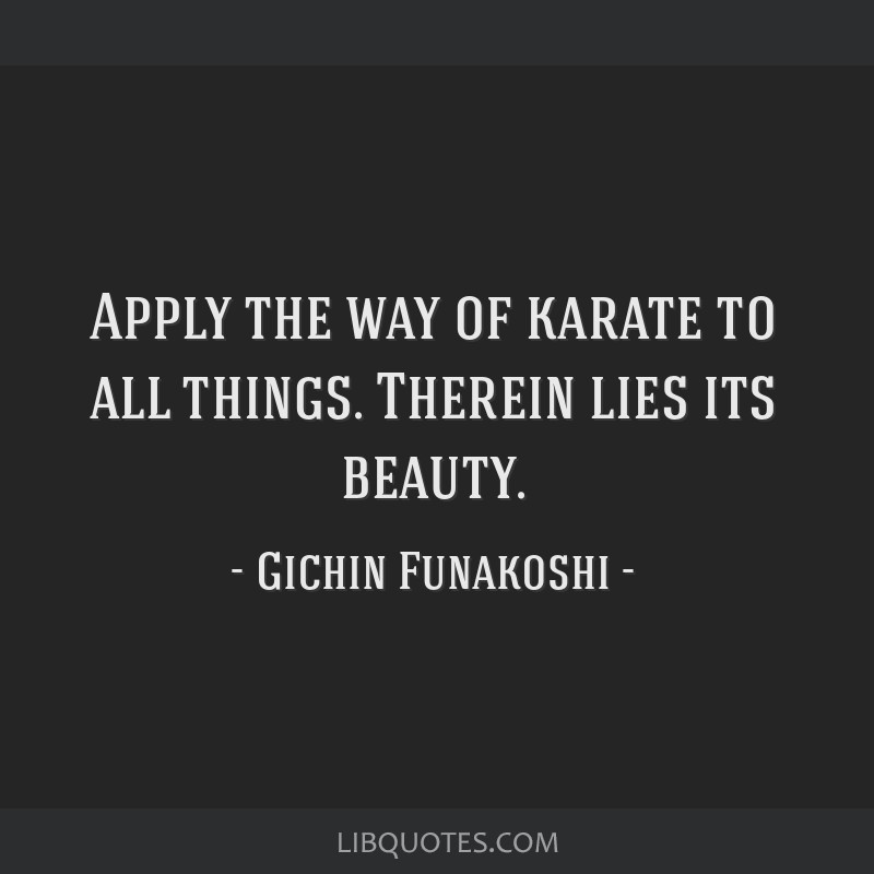 Apply the way of karate to all things. Therein lies its beauty.