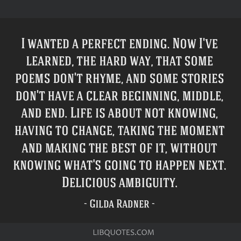 I wanted a perfect ending. Now I've learned, the hard way, that some poems don't rhyme, and some stories don't have a clear beginning, middle, and...