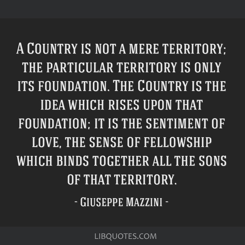 A Country is not a mere territory; the particular territory is only its foundation. The Country is the idea which rises upon that foundation; it is...