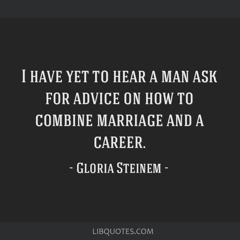I have yet to hear a man ask for advice on how to combine marriage and a career.