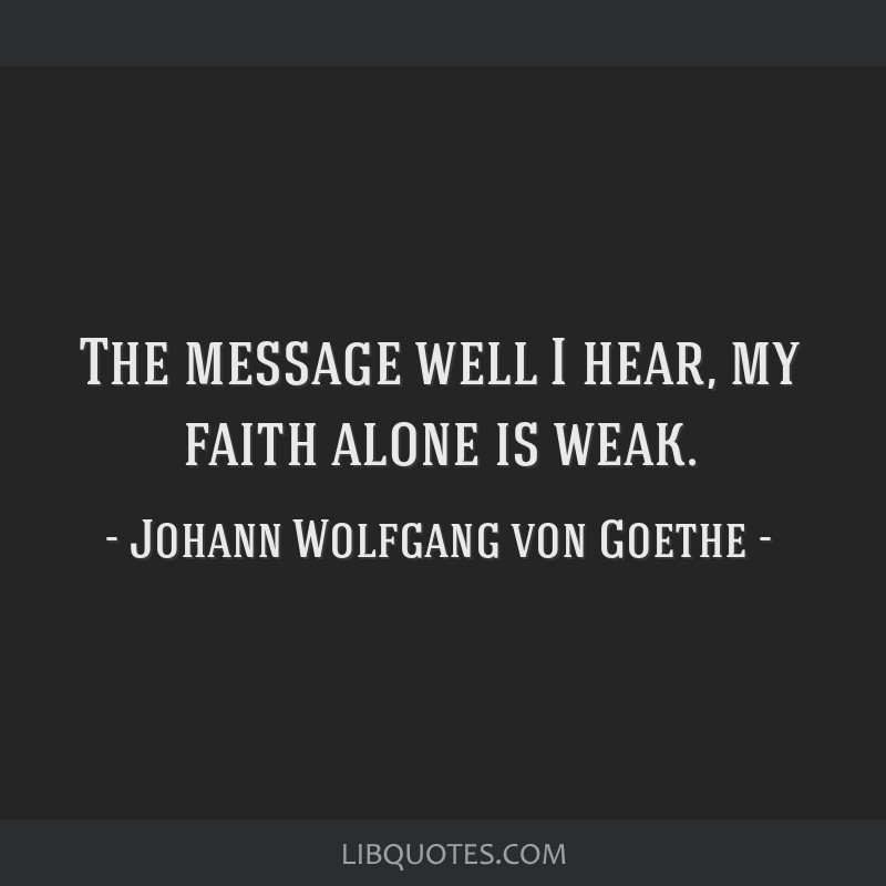 The message well I hear, my faith alone is weak.
