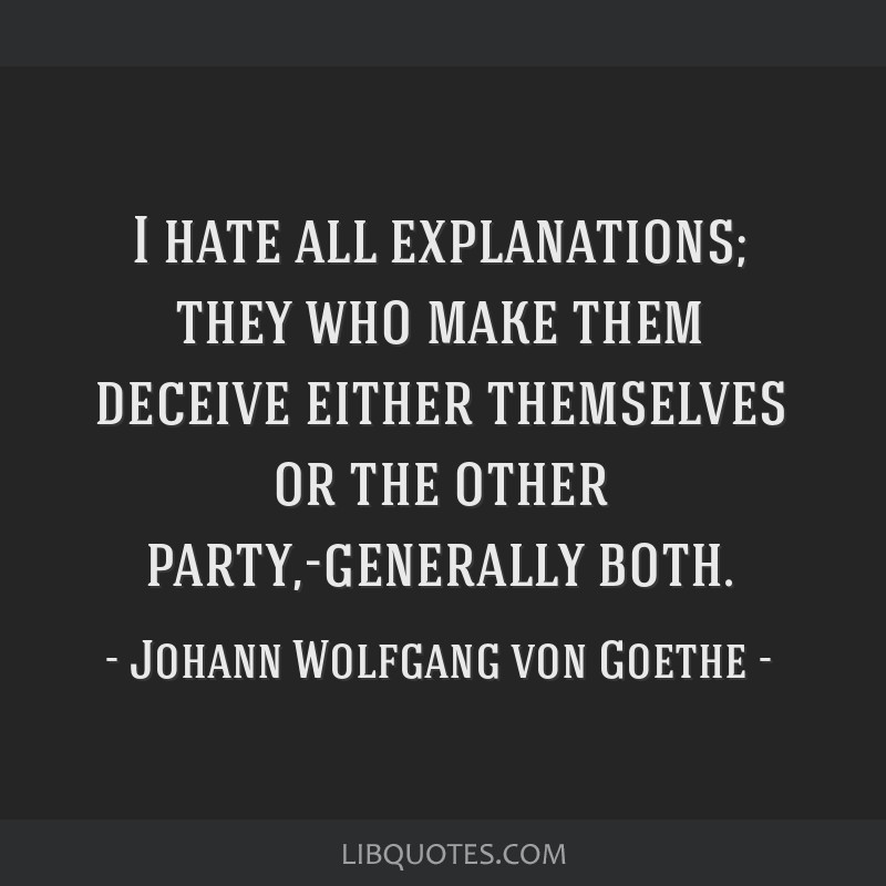 I hate all explanations; they who make them deceive either themselves or the other party,-generally both.