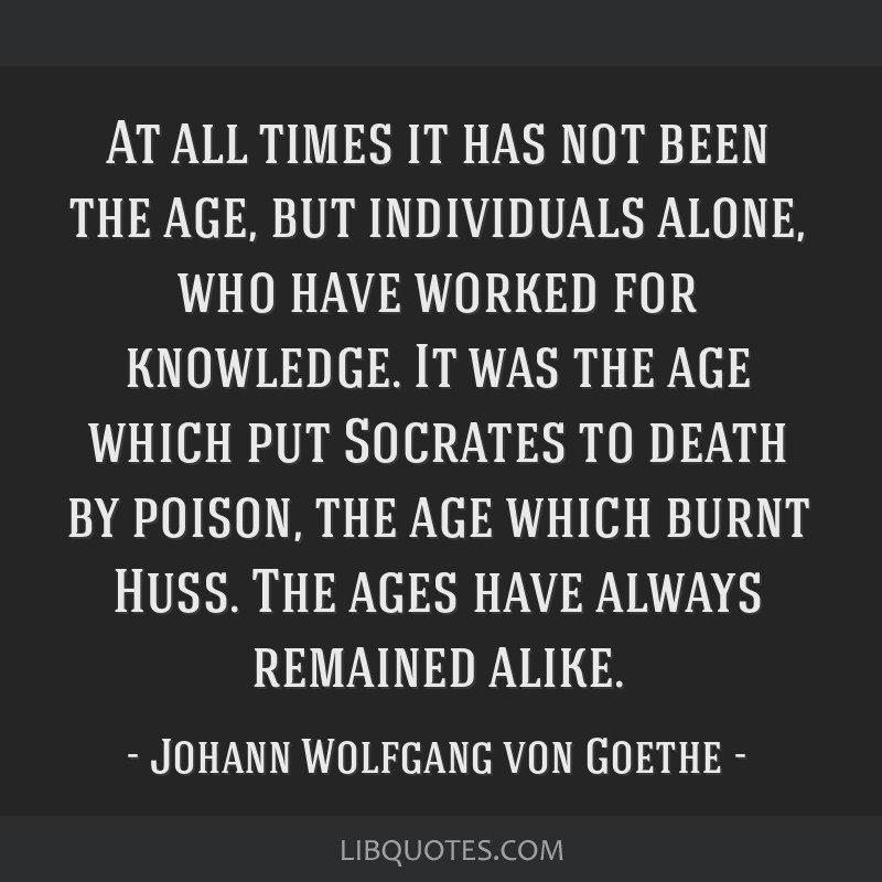 At all times it has not been the age, but individuals alone, who have worked for knowledge. It was the age which put Socrates to death by poison, the ...
