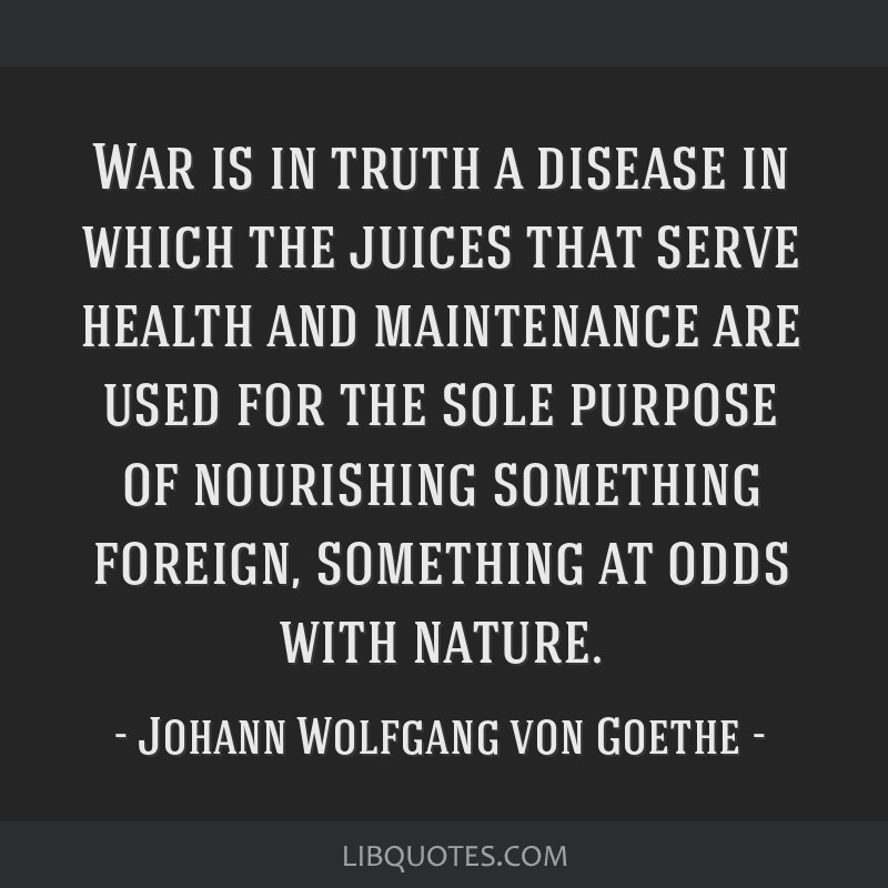 War is in truth a disease in which the juices that serve health and maintenance are used for the sole purpose of nourishing something foreign,...