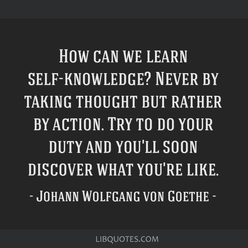 How can we learn self-knowledge? Never by taking thought but rather by action. Try to do your duty and you'll soon discover what you're like.