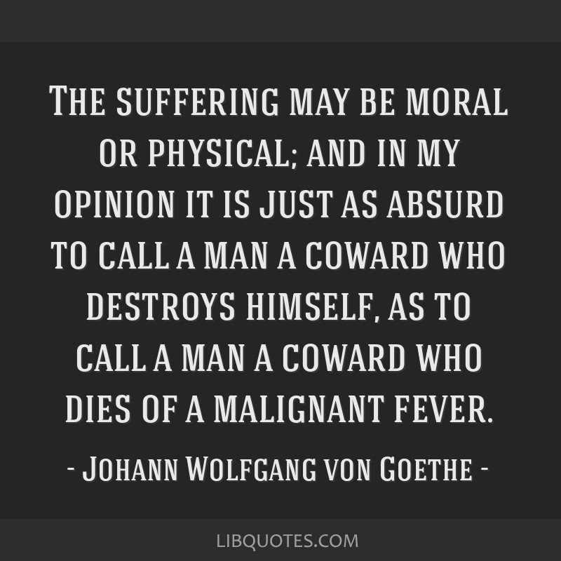 The suffering may be moral or physical; and in my opinion it is just as absurd to call a man a coward who destroys himself, as to call a man a coward ...