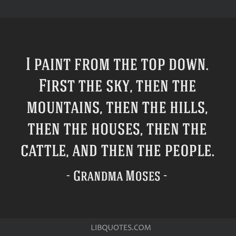 I paint from the top down. First the sky, then the mountains, then the hills, then the houses, then the cattle, and then the people.