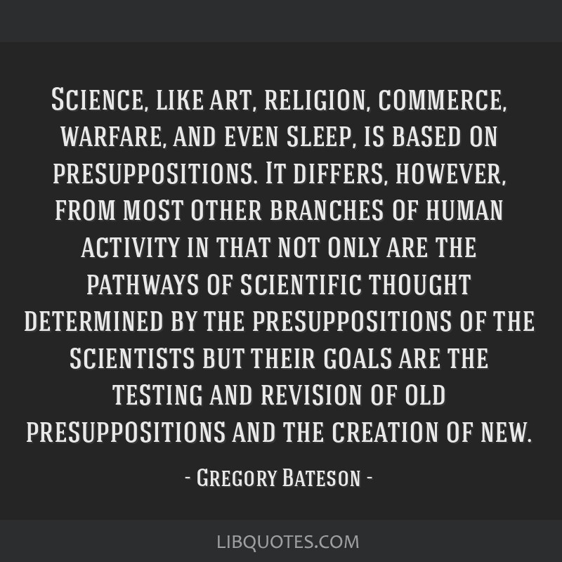 Science, like art, religion, commerce, warfare, and even sleep, is based on presuppositions. It differs, however, from most other branches of human...