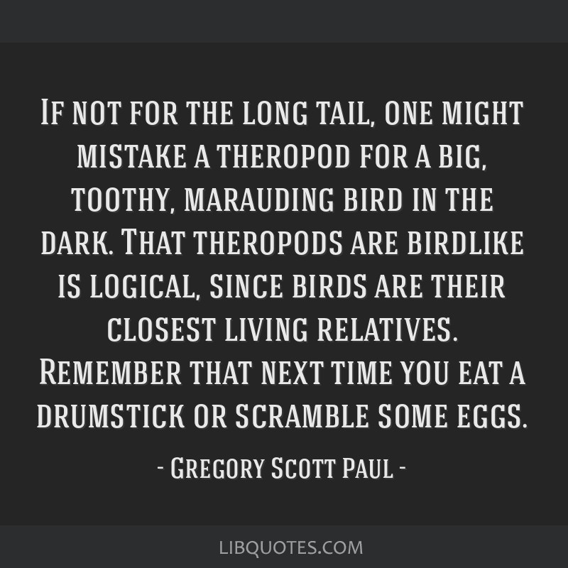 If not for the long tail, one might mistake a theropod for a big, toothy, marauding bird in the dark. That theropods are birdlike is logical, since...