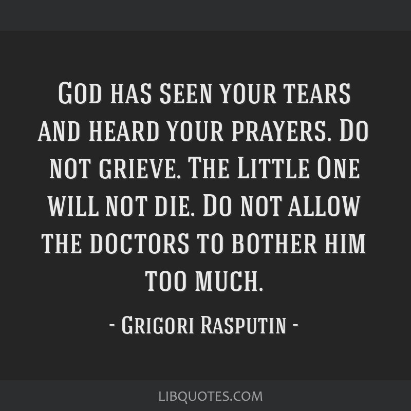 God has seen your tears and heard your prayers. Do not grieve. The Little One will not die. Do not allow the doctors to bother him too much.