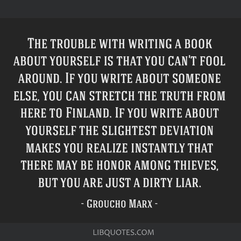 The trouble with writing a book about yourself is that you can't fool around. If you write about someone else, you can stretch the truth from here to ...