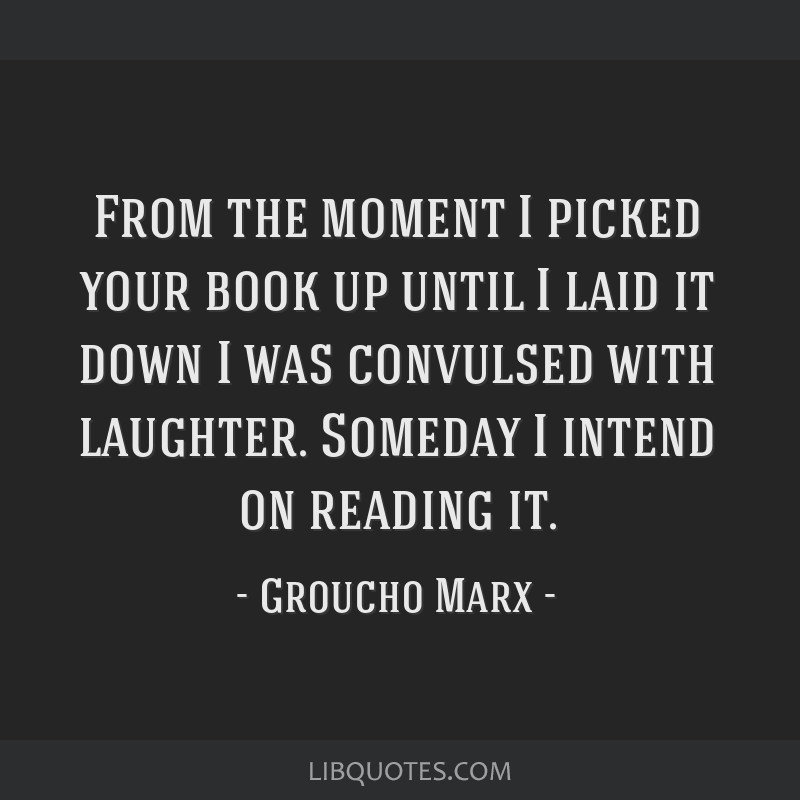 From the moment I picked your book up until I laid it down I was convulsed with laughter. Someday I intend on reading it.