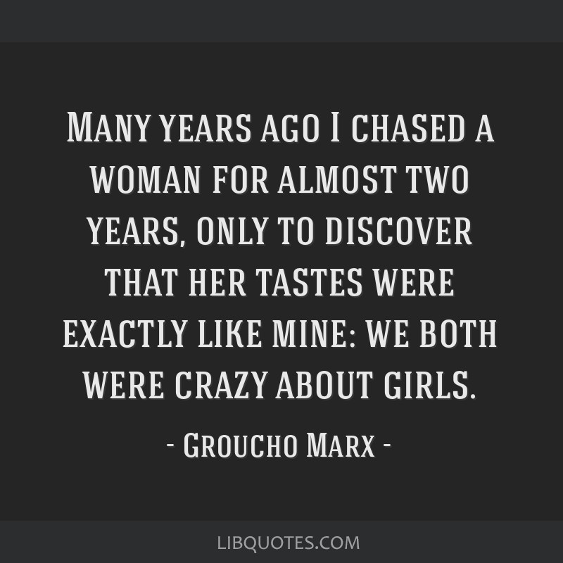 Many years ago I chased a woman for almost two years, only to discover that her tastes were exactly like mine: we both were crazy about girls.