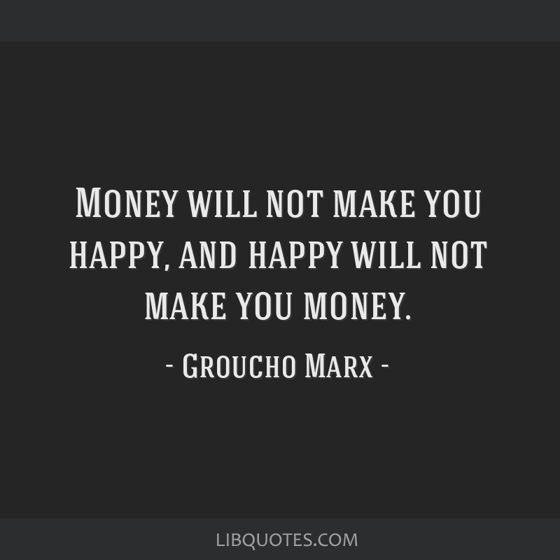 Money will not make you happy, and happy will not make you money.