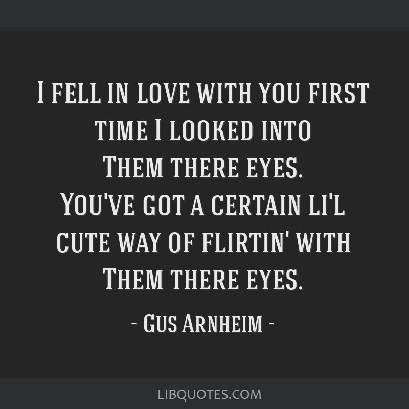 I fell in love with you first time I looked into Them there eyes. You've got a certain li'l cute way of flirtin' with Them there eyes.