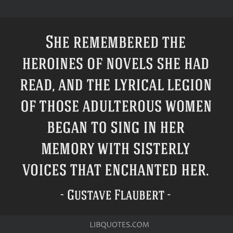 She remembered the heroines of novels she had read, and the lyrical legion of those adulterous women began to sing in her memory with sisterly voices ...
