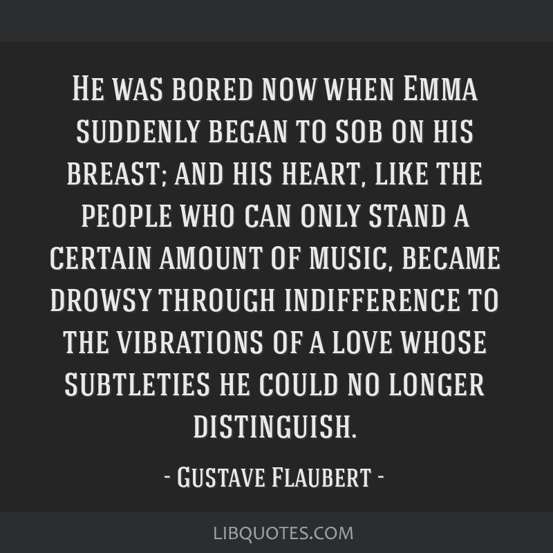 He was bored now when Emma suddenly began to sob on his breast; and his heart, like the people who can only stand a certain amount of music, became...