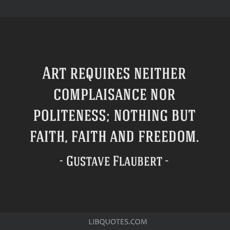 Art requires neither complaisance nor politeness; nothing but faith, faith and freedom.