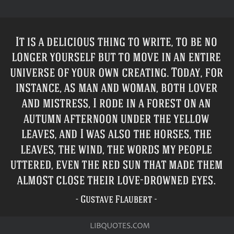 It is a delicious thing to write, to be no longer yourself but to move in an entire universe of your own creating. Today, for instance, as man and...