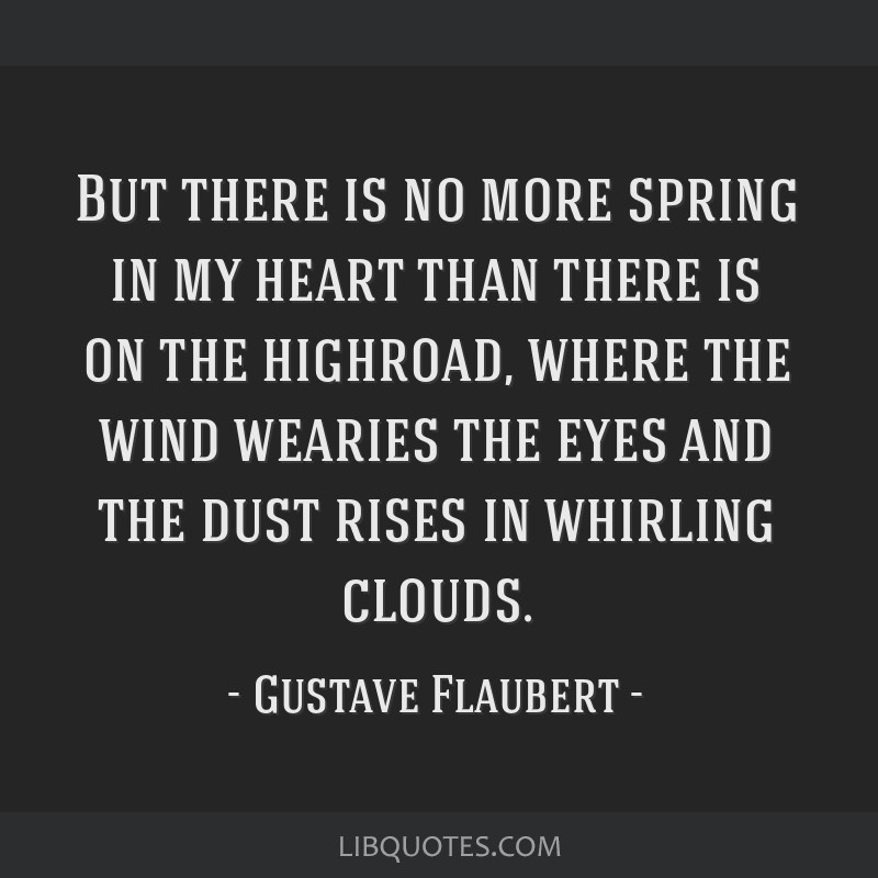 But there is no more spring in my heart than there is on the highroad, where the wind wearies the eyes and the dust rises in whirling clouds.