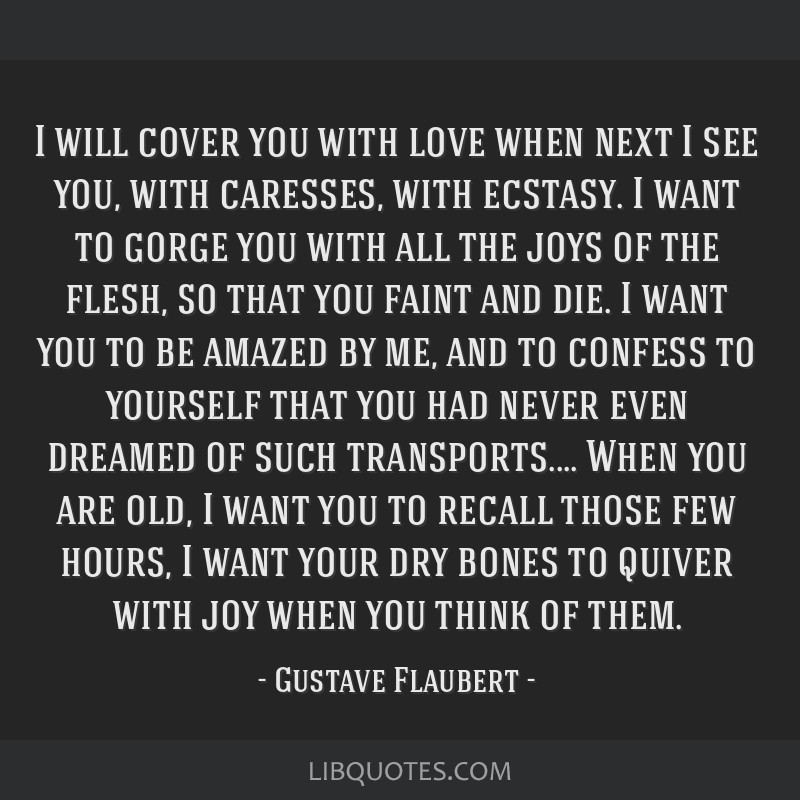 I will cover you with love when next I see you, with caresses, with ecstasy. I want to gorge you with all the joys of the flesh, so that you faint...