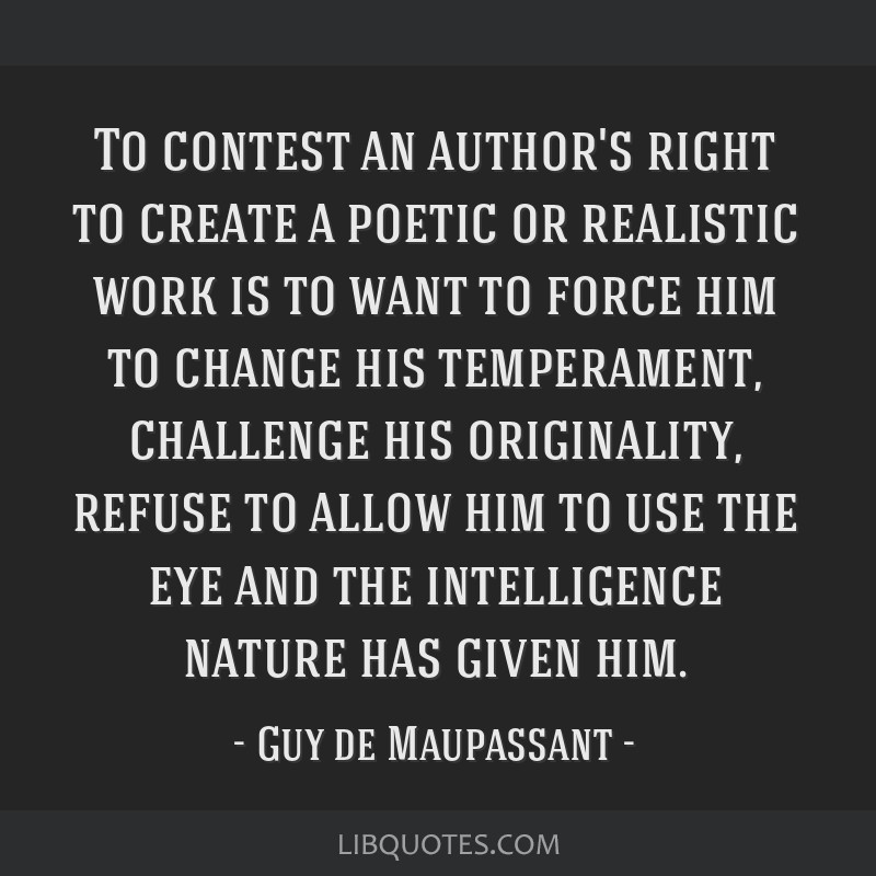 To contest an author's right to create a poetic or realistic work is to want to force him to change his temperament, challenge his originality,...