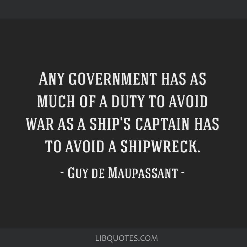 Any government has as much of a duty to avoid war as a ship's captain has to avoid a shipwreck.