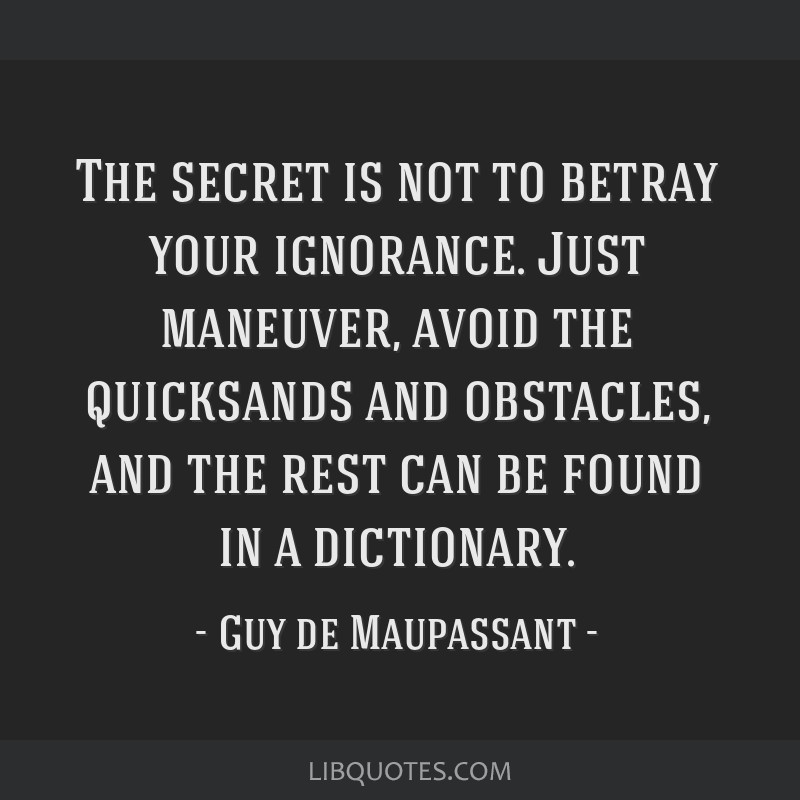 The secret is not to betray your ignorance. Just maneuver, avoid the quicksands and obstacles, and the rest can be found in a dictionary.
