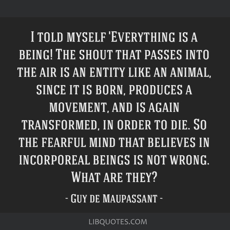 I told myself 'Everything is a being! The shout that passes into the air is an entity like an animal, since it is born, produces a movement, and is...