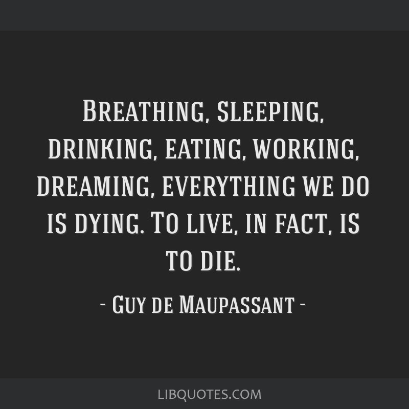 Breathing, sleeping, drinking, eating, working, dreaming, everything we do is dying. To live, in fact, is to die.