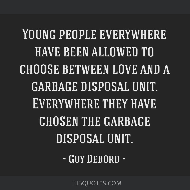 Young people everywhere have been allowed to choose between love and a garbage disposal unit. Everywhere they have chosen the garbage disposal unit.