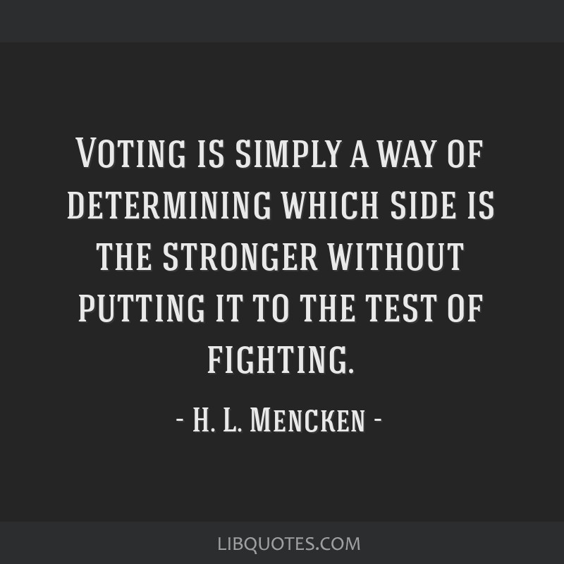 Voting is simply a way of determining which side is the stronger without putting it to the test of fighting.