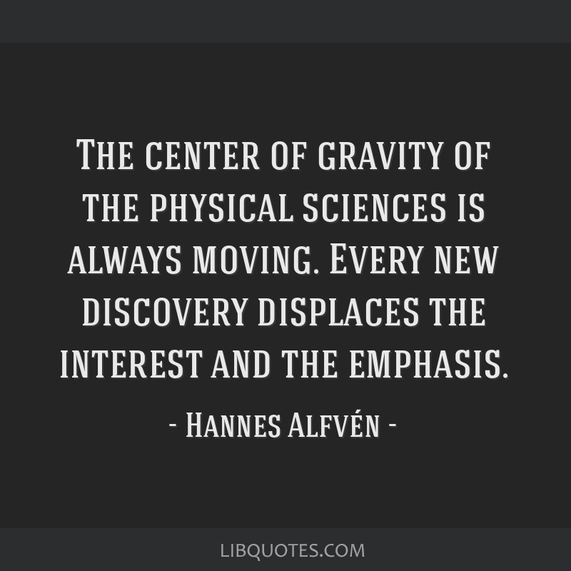 The center of gravity of the physical sciences is always moving. Every new discovery displaces the interest and the emphasis.