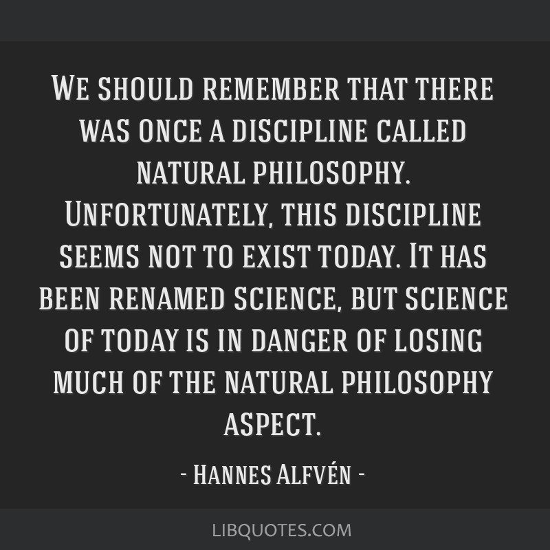 We should remember that there was once a discipline called natural philosophy. Unfortunately, this discipline seems not to exist today. It has been...