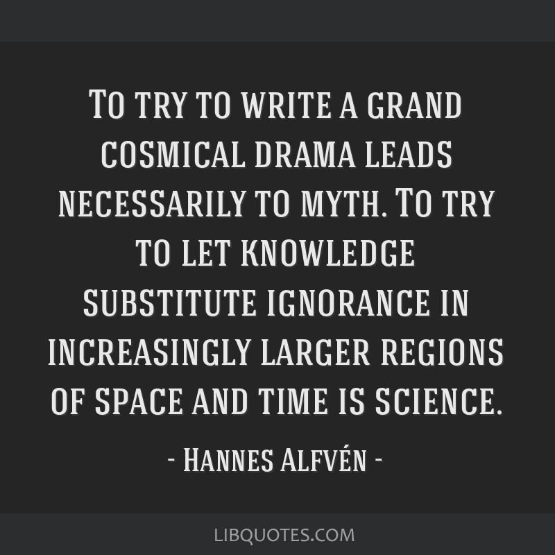 To try to write a grand cosmical drama leads necessarily to myth. To try to let knowledge substitute ignorance in increasingly larger regions of...