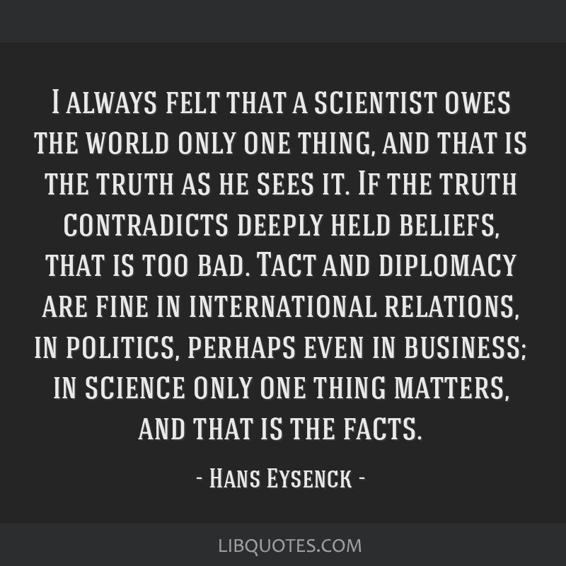 I always felt that a scientist owes the world only one thing, and that is the truth as he sees it. If the truth contradicts deeply held beliefs, that ...