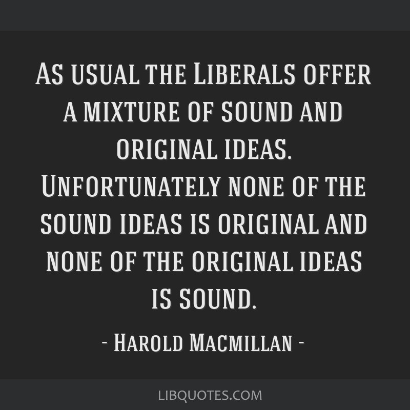 As usual the Liberals offer a mixture of sound and original ideas. Unfortunately none of the sound ideas is original and none of the original ideas...