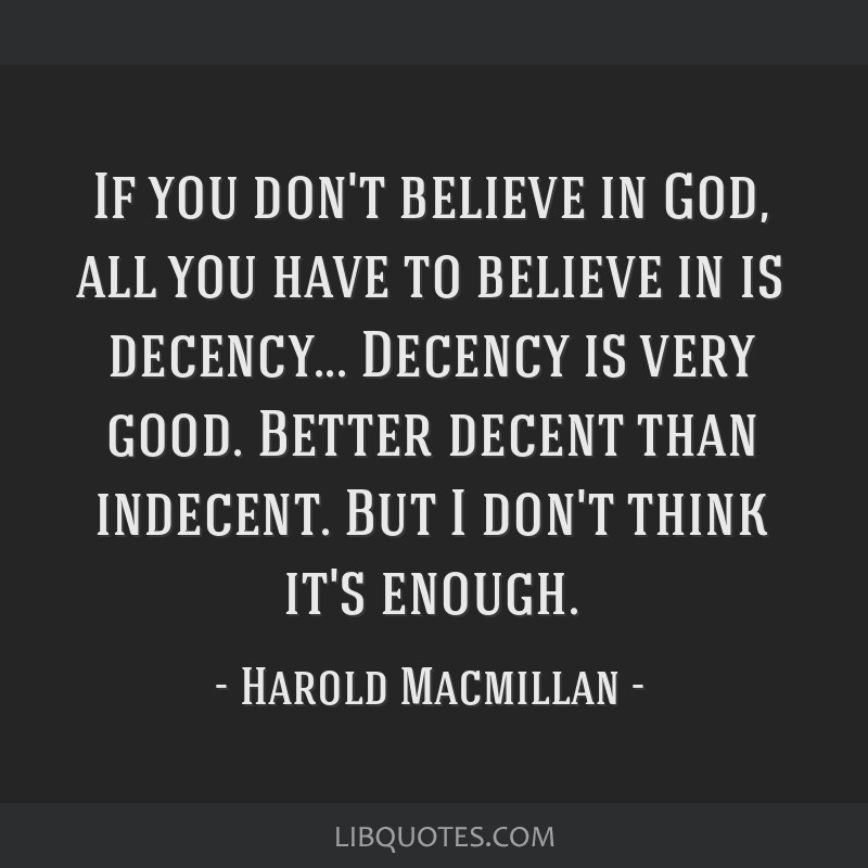 If you don't believe in God, all you have to believe in is decency... Decency is very good. Better decent than indecent. But I don't think it's...
