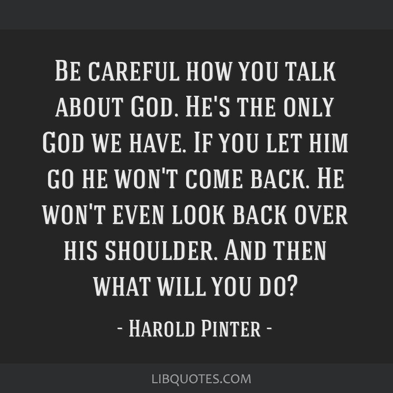Be careful how you talk about God. He's the only God we have. If you let him go he won't come back. He won't even look back over his shoulder. And...