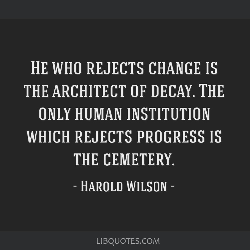 He who rejects change is the architect of decay. The only human institution which rejects progress is the cemetery.