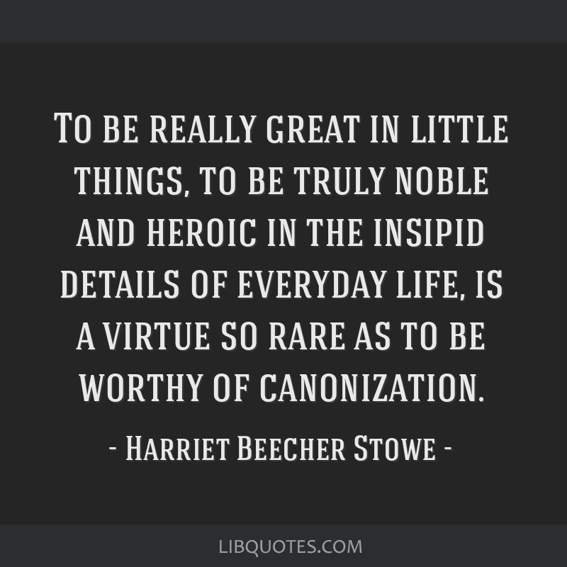 To be really great in little things, to be truly noble and heroic in the insipid details of everyday life, is a virtue so rare as to be worthy of...