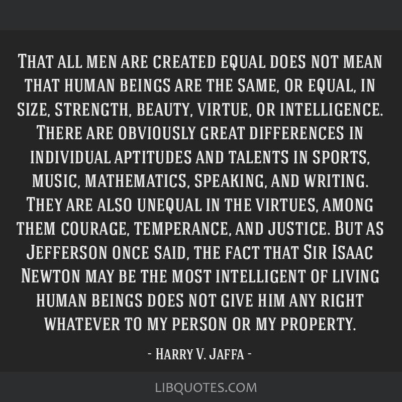 That all men are created equal does not mean that human beings are the same, or equal, in size, strength, beauty, virtue, or intelligence. There are...
