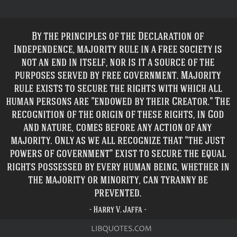 By the principles of the Declaration of Independence, majority rule in a free society is not an end in itself, nor is it a source of the purposes...
