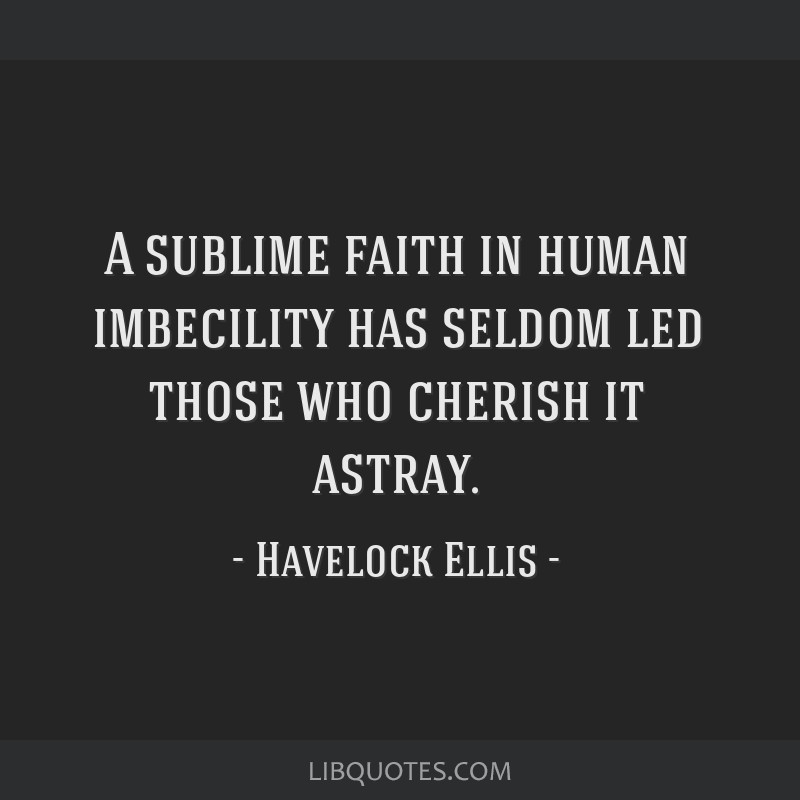 A sublime faith in human imbecility has seldom led those who cherish it astray.