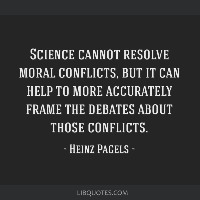 Science cannot resolve moral conflicts, but it can help to more accurately frame the debates about those conflicts.